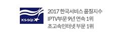 2017 한국서비스 품질지수 IPTV부문 9년 연속 1위 초고속인터넷 부문 1위